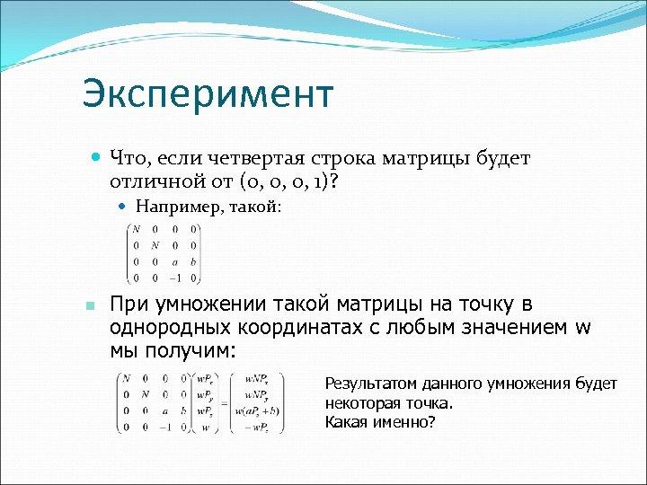 Эксперимент Что, если четвертая строка матрицы будет отличной от (0, 0, 0, 1)? Например,