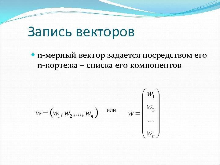 Запись векторов n-мерный вектор задается посредством его n-кортежа – списка его компонентов или