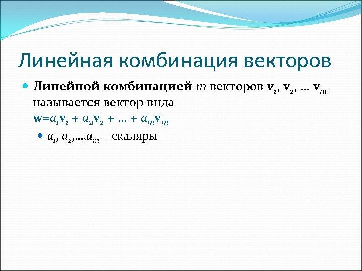 Линейная комбинация векторов Линейной комбинацией m векторов v 1, v 2, … vm называется