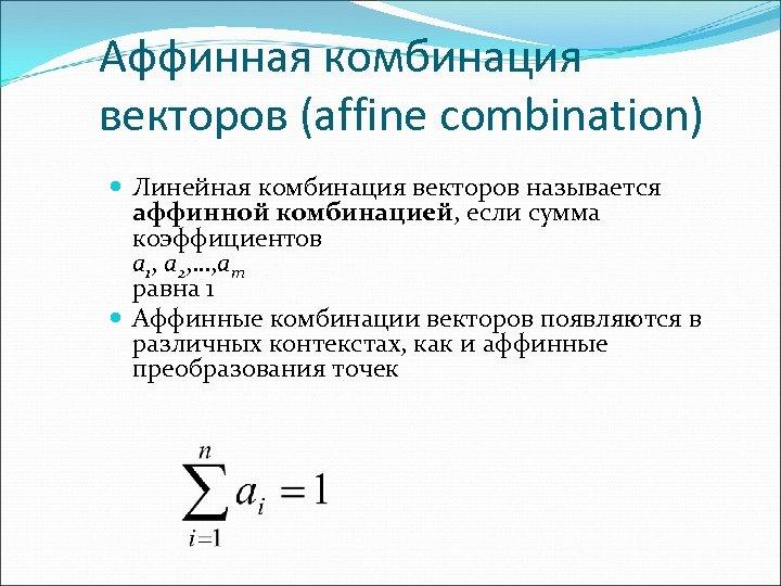 Аффинная комбинация векторов (affine combination) Линейная комбинация векторов называется аффинной комбинацией, если сумма коэффициентов