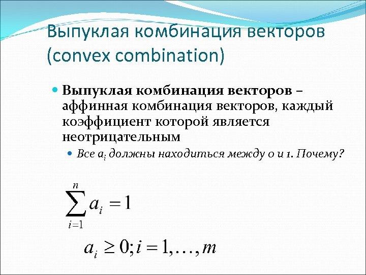 Выпуклая комбинация векторов (convex combination) Выпуклая комбинация векторов – аффинная комбинация векторов, каждый коэффициент
