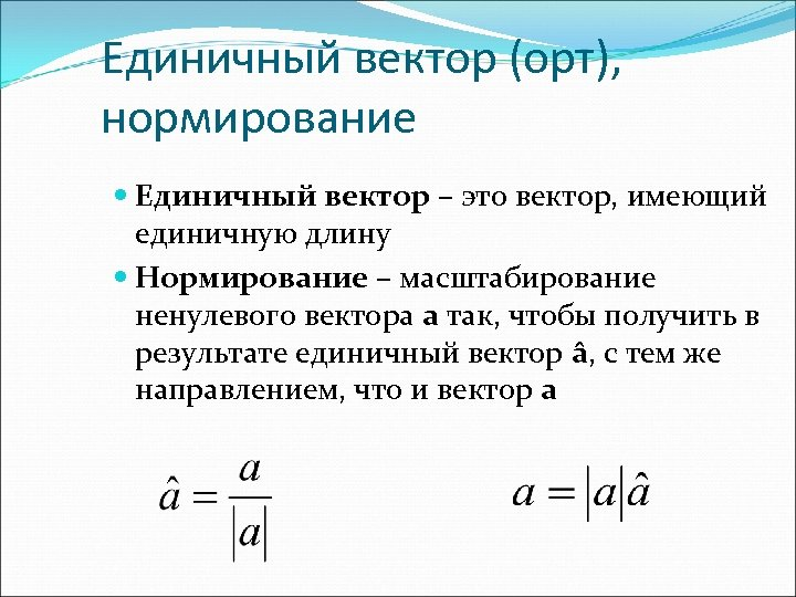 Единичный вектор (орт), нормирование Единичный вектор – это вектор, имеющий единичную длину Нормирование –