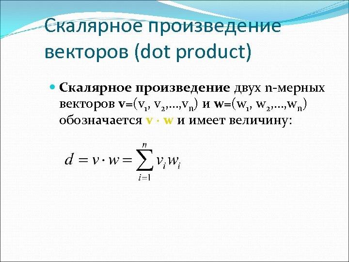 Скалярное произведение векторов (dot product) Скалярное произведение двух n-мерных векторов v=(v 1, v 2,