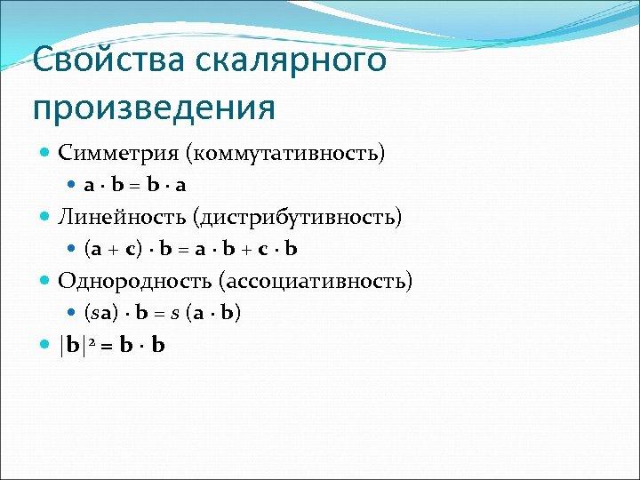 Свойства скалярного произведения Симметрия (коммутативность) a∙b=b∙a Линейность (дистрибутивность) (a + c) ∙ b =