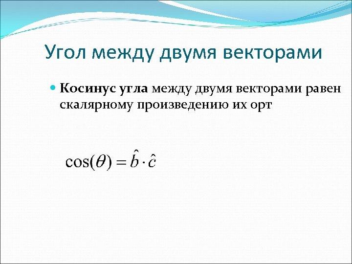 Угол между двумя векторами Косинус угла между двумя векторами равен скалярному произведению их орт