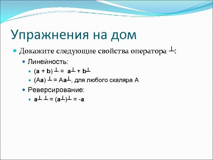 Упражнения на дом Докажите следующие свойства оператора ┴: Линейность: (a + b) ┴ =