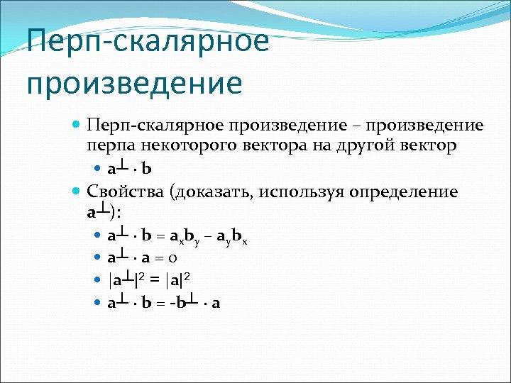 Перп-скалярное произведение – произведение перпа некоторого вектора на другой вектор a┴ ∙ b Свойства