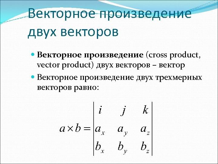 Векторное произведение двух векторов Векторное произведение (cross product, vector product) двух векторов – вектор