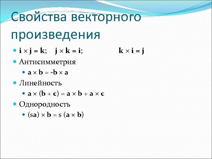 Свойства векторного произведения i j = k; j k = i; Антисимметрия a b