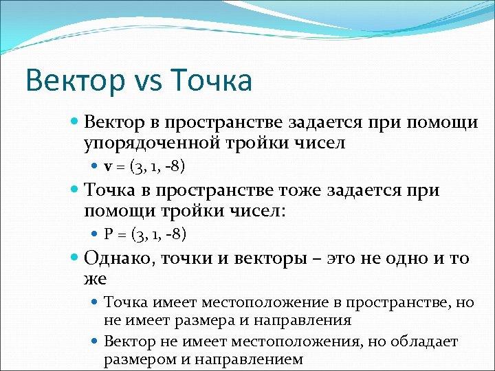 Вектор vs Точка Вектор в пространстве задается при помощи упорядоченной тройки чисел v =