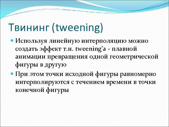 Твининг (tweening) Используя линейную интерполяцию можно создать эффект т. н. tweening'а - плавной анимации
