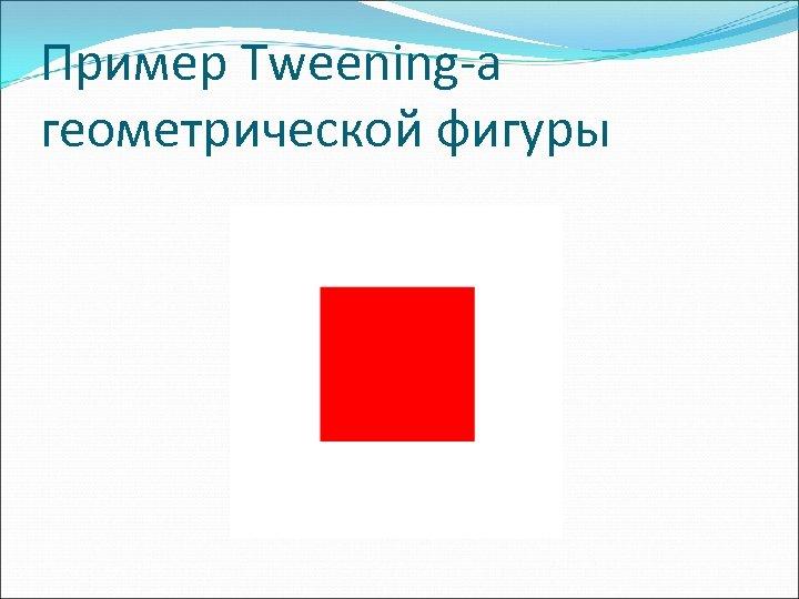 Пример Tweening-а геометрической фигуры