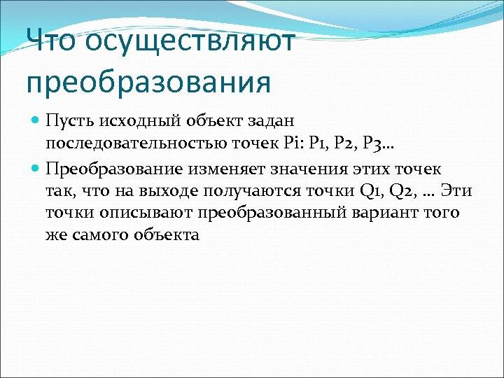 Что осуществляют преобразования Пусть исходный объект задан последовательностью точек Pi: P 1, P 2,