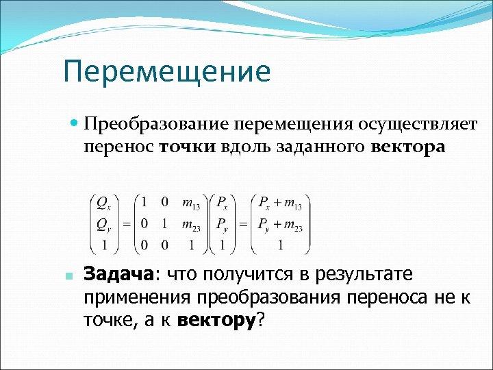 Перемещение Преобразование перемещения осуществляет перенос точки вдоль заданного вектора n Задача: что получится в