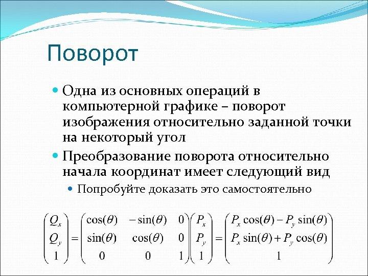 Поворот Одна из основных операций в компьютерной графике – поворот изображения относительно заданной точки