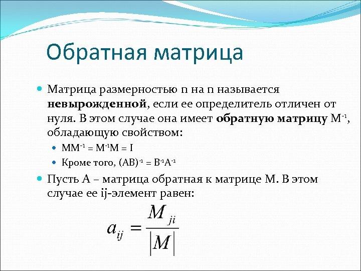 Обратная матрица Матрица размерностью n называется невырожденной, если ее определитель отличен от нуля. В