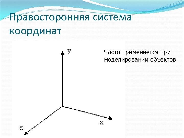 Правосторонняя система координат Часто применяется при моделировании объектов