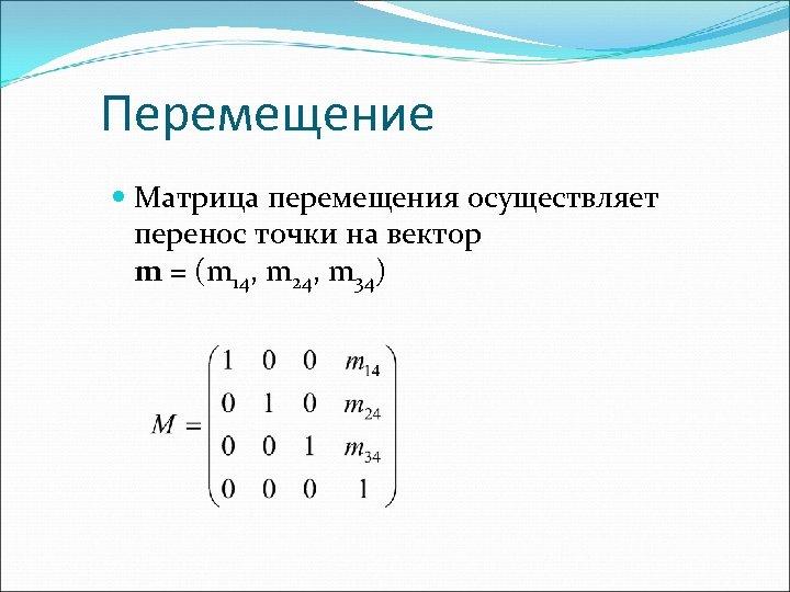 Перемещение Матрица перемещения осуществляет перенос точки на вектор m = (m 14, m 24,