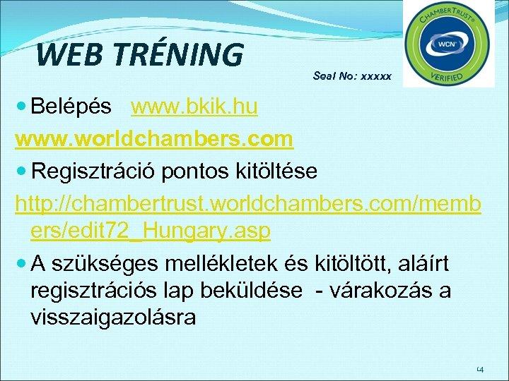 WEB TRÉNING Seal No: xxxxx Belépés www. bkik. hu www. worldchambers. com Regisztráció pontos
