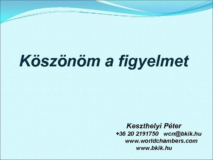 Köszönöm a figyelmet Keszthelyi Péter +36 20 2191750 wcn@bkik. hu www. worldchambers. com www.