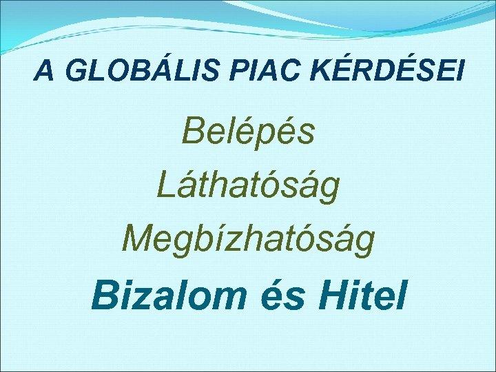 A GLOBÁLIS PIAC KÉRDÉSEI Belépés Láthatóság Megbízhatóság Bizalom és Hitel