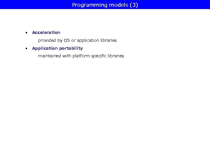 Programming models (3) • Acceleration provided by OS or application libraries • Application portability