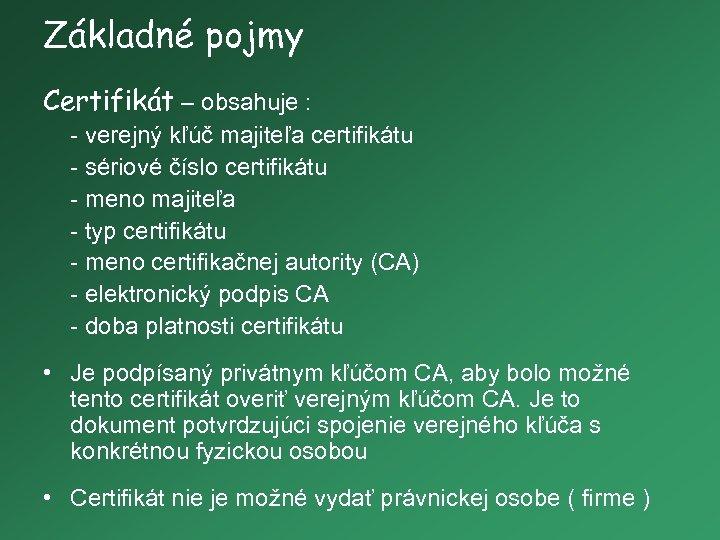 Základné pojmy Certifikát – obsahuje : - verejný kľúč majiteľa certifikátu - sériové číslo
