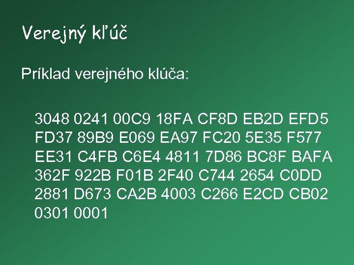 Verejný kľúč Príklad verejného klúča: 3048 0241 00 C 9 18 FA CF 8