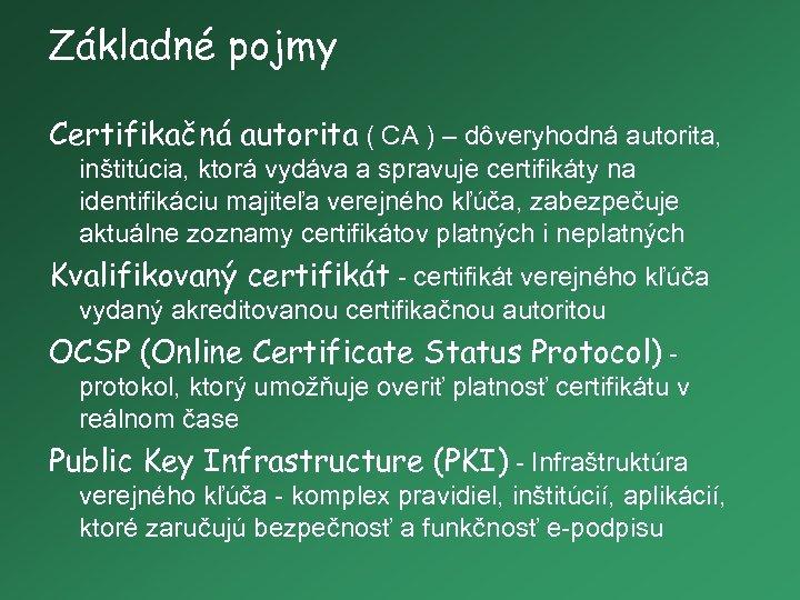 Základné pojmy Certifikačná autorita ( CA ) – dôveryhodná autorita, inštitúcia, ktorá vydáva a