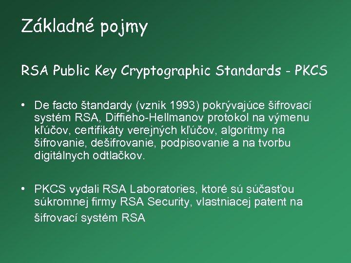 Základné pojmy RSA Public Key Cryptographic Standards - PKCS • De facto štandardy (vznik