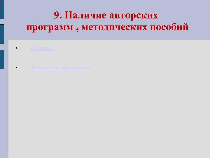 9. Наличие авторских программ , методических пособий • Справка • Выписка из протокола