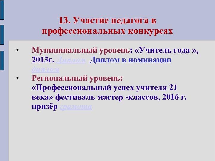 13. Участие педагога в профессиональных конкурсах • • Муниципальный уровень: «Учитель года » ,