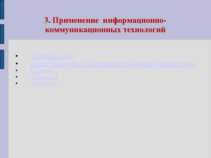 3. Применение информационнокоммуникационных технологий • • • Сертификат https: //infourok. ru/user/balashova-oksana-vladimirovna Справка 2 Справка