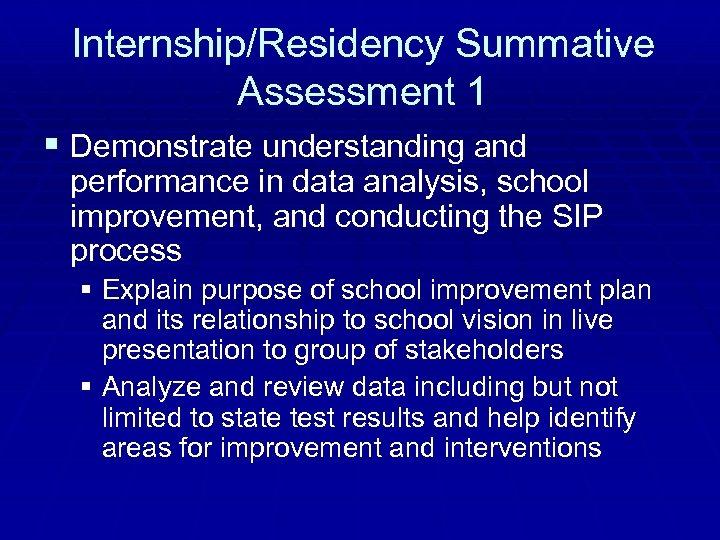 Internship/Residency Summative Assessment 1 § Demonstrate understanding and performance in data analysis, school improvement,