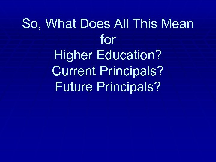 So, What Does All This Mean for Higher Education? Current Principals? Future Principals?