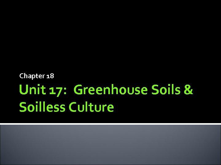 Chapter 18 Unit 17: Greenhouse Soils & Soilless Culture