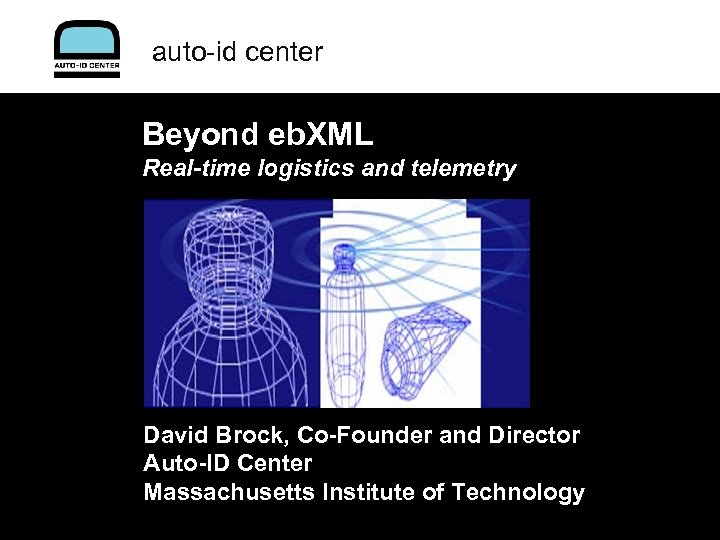auto-id center Beyond eb. XML Real-time logistics and telemetry David Brock, Co-Founder and Director