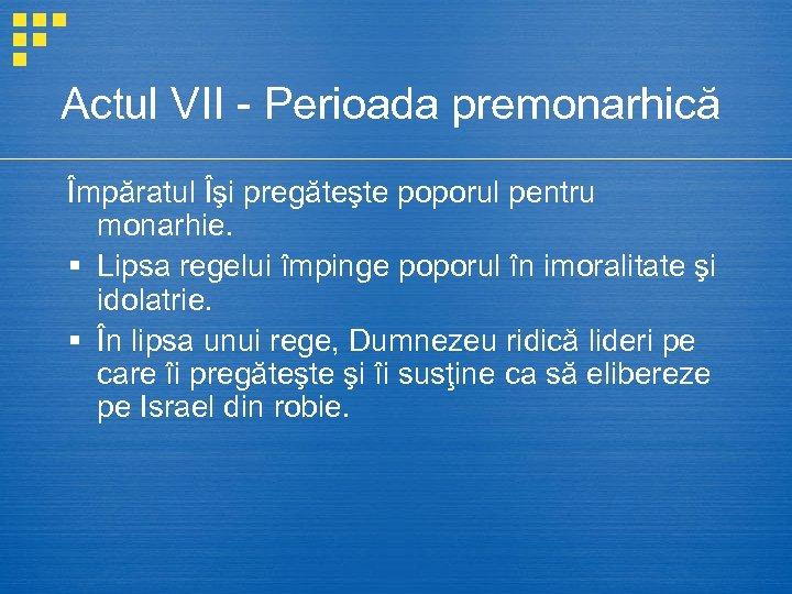 Actul VII - Perioada premonarhică Împăratul Îşi pregăteşte poporul pentru monarhie. § Lipsa regelui