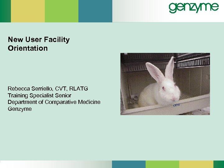New User Facility Orientation Rebecca Serriello, CVT, RLATG Training Specialist Senior Department of Comparative