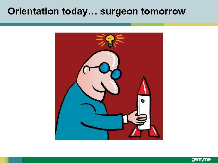Orientation today… surgeon tomorrow