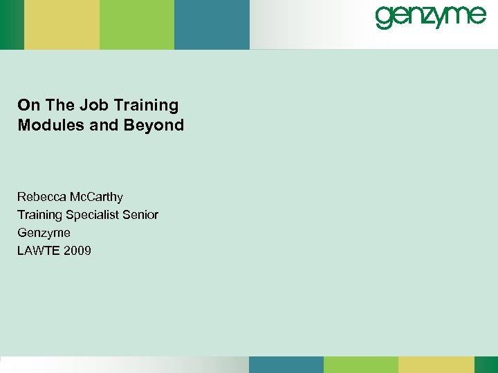 On The Job Training Modules and Beyond Rebecca Mc. Carthy Training Specialist Senior Genzyme