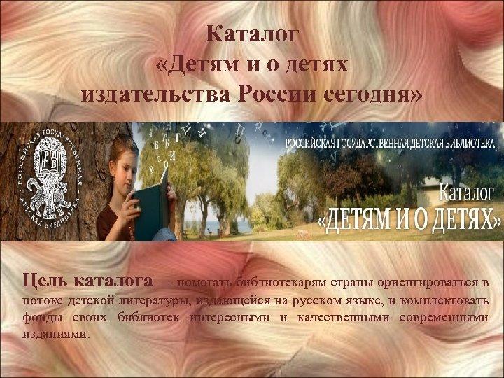 Каталог «Детям и о детях издательства России сегодня» Цель каталога — помогать библиотекарям страны