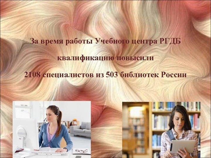 За время работы Учебного центра РГДБ квалификацию повысили 2108 специалистов из 503 библиотек России