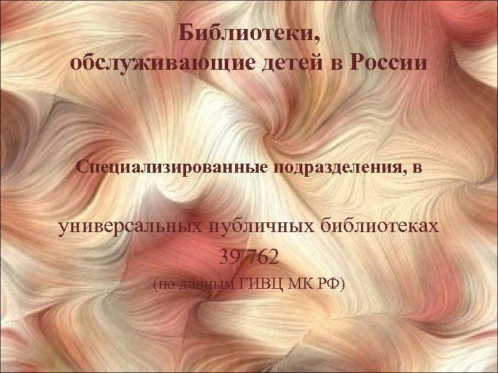 Библиотеки, обслуживающие детей в России Специализированные подразделения, в универсальных публичных библиотеках 39 762 (по