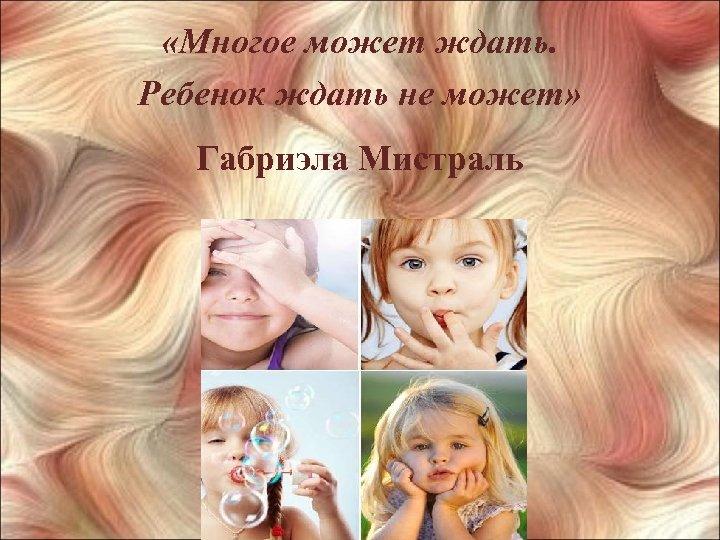 «Многое может ждать. Ребенок ждать не может» Габриэла Мистраль Российская государственная детская библиотека
