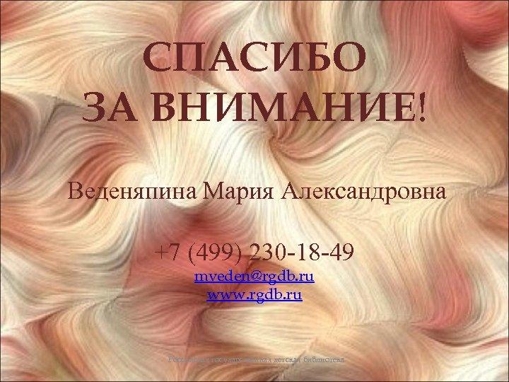 СПАСИБО ЗА ВНИМАНИЕ! Веденяпина Мария Александровна +7 (499) 230 -18 -49 mveden@rgdb. ru www.