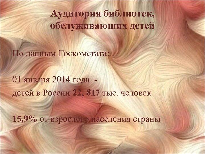 Аудитория библиотек, обслуживающих детей По данным Госкомстата: 01 января 2014 года - детей в
