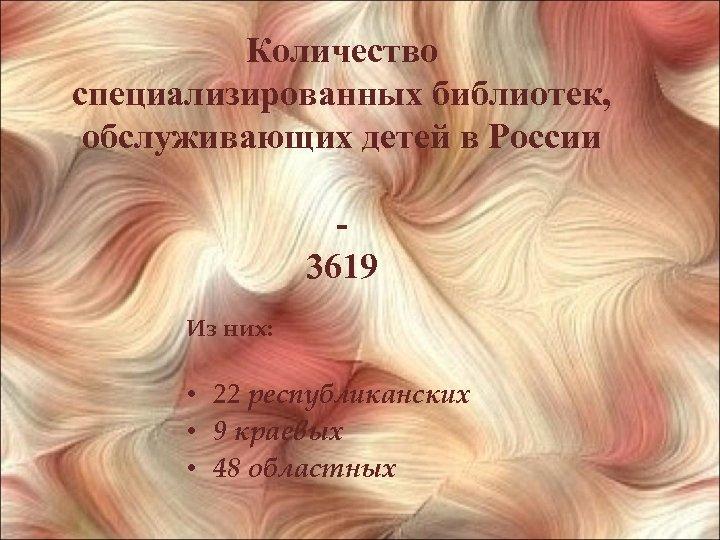 Количество специализированных библиотек, обслуживающих детей в России 3619 Из них: • 22 республиканских •