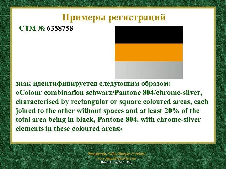 Примеры регистраций CTM № 6358758 знак идентифицируется следующим образом: «Colour combination schwarz/Pantone 804/chrome-silver, characterised