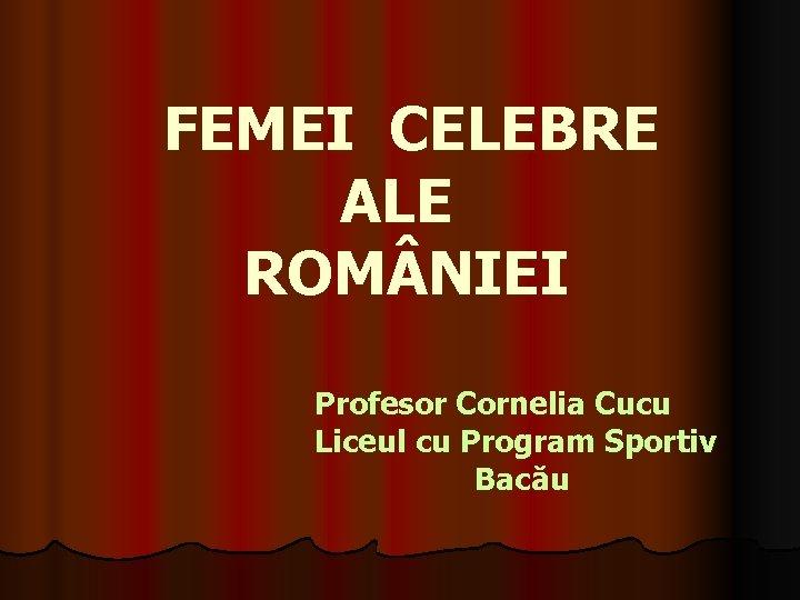 FEMEI CELEBRE ALE ROM NIEI Profesor Cornelia Cucu Liceul cu Program Sportiv Bacău